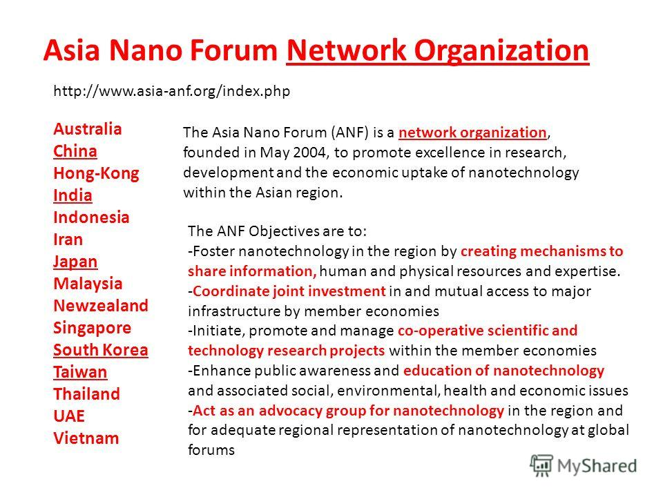 http://www.asia-anf.org/index.php Australia China Hong-Kong India Indonesia Iran Japan Malaysia Newzealand Singapore South Korea Taiwan Thailand UAE Vietnam The Asia Nano Forum (ANF) is a network organization, founded in May 2004, to promote excellen