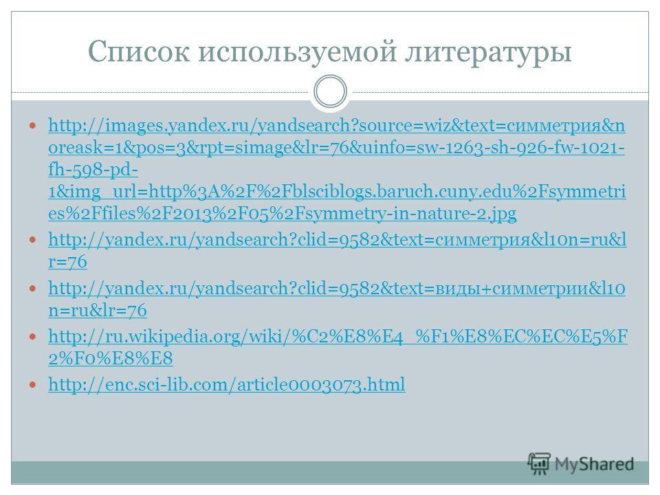 Список используемой литературы http://images.yandex.ru/yandsearch?source=wiz&text=симметрия&n oreask=1&pos=3&rpt=simage&lr=76&uinfo=sw-1263-sh-926-fw-1021- fh-598-pd- 1&img_url=http%3A%2F%2Fblsciblogs.baruch.cuny.edu%2Fsymmetri es%2Ffiles%2F2013%2F05