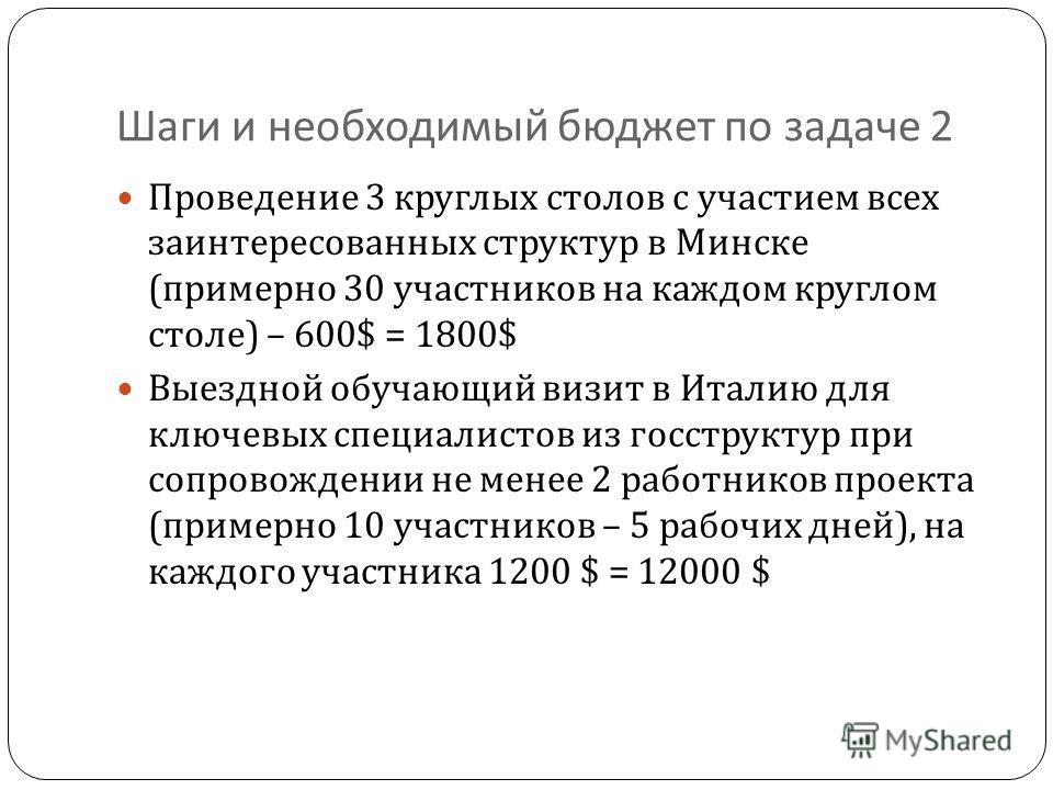 Шаги и необходимый бюджет по задаче 2 Проведение 3 круглых столов с участием всех заинтересованных структур в Минске ( примерно 30 участников на каждом круглом столе ) – 600 $ = 1800$ Выездной обучающий визит в Италию для ключевых специалистов из гос