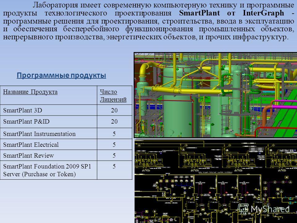 Лаборатория имеет современную компьютерную технику и программные продукты технологического проектирования SmartPlant от InterGraph - программные решения для проектирования, строительства, ввода в эксплуатацию и обеспечения бесперебойного функциониров