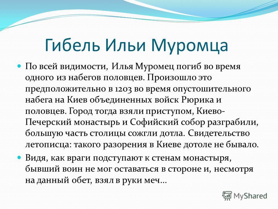Гибель Ильи Муромца По всей видимости, Илья Муромец погиб во время одного из набегов половцев. Произошло это предположительно в 1203 во время опустошительного набега на Киев объединенных войск Рюрика и половцев. Город тогда взяли приступом, Киево- Пе