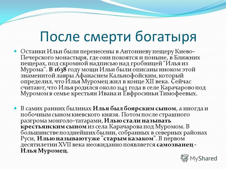 После смерти богатыря Останки Ильи были перенесены в Антониеву пещеру Киево- Печерского монастыря, где они покоятся и поныне, в Ближних пещерах, под скромной надписью над гробницей