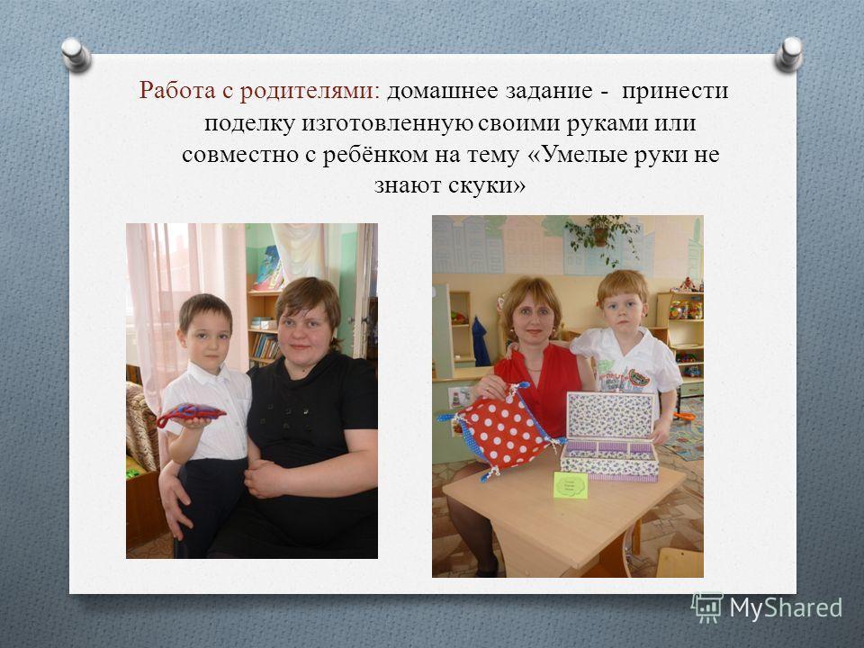 Работа с родителями: домашнее задание - принести поделку изготовленную своими руками или совместно с ребёнком на тему «Умелые руки не знают скуки»