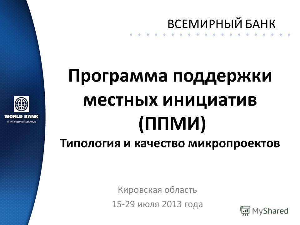 Программа поддержки местных инициатив (ППМИ) Типология и качество микропроектов Кировская область 15-29 июля 2013 года ВСЕМИРНЫЙ БАНК