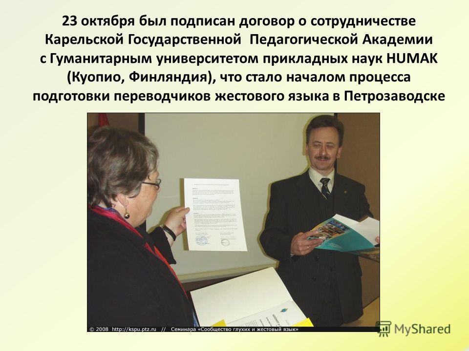 23 октября был подписан договор о сотрудничестве Карельской Государственной Педагогической Академии с Гуманитарным университетом прикладных наук HUMAK (Куопио, Финляндия), что стало началом процесса подготовки переводчиков жестового языка в Петрозаво