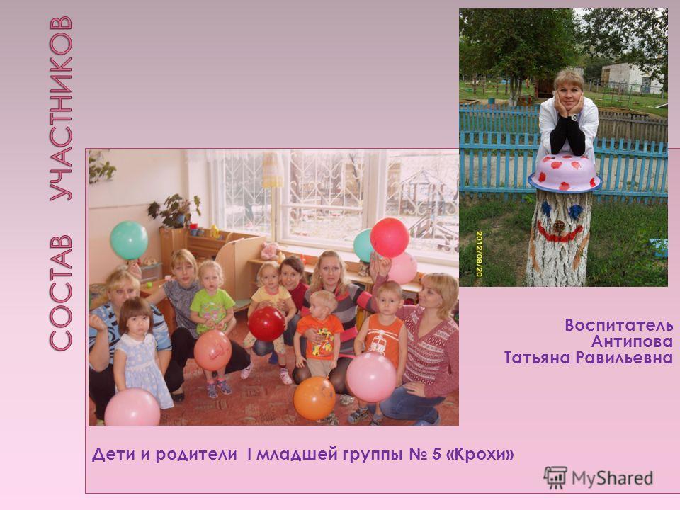 Воспитатель Антипова Татьяна Равильевна Дети и родители I младшей группы 5 «Крохи»