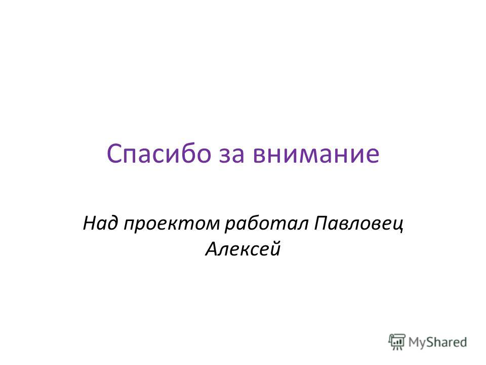 Спасибо за внимание Над проектом работал Павловец Алексей