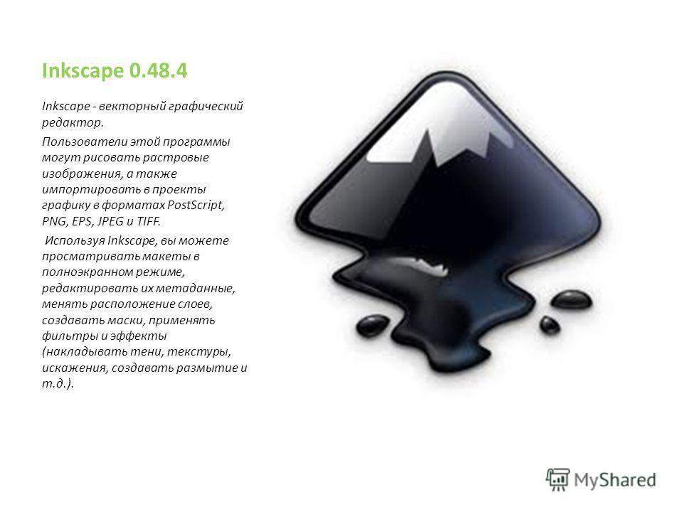 Inkscape 0.48.4 Inkscape - векторный графический редактор. Пользователи этой программы могут рисовать растровые изображения, а также импортировать в проекты графику в форматах PostScript, PNG, EPS, JPEG и TIFF. Используя Inkscape, вы можете просматри