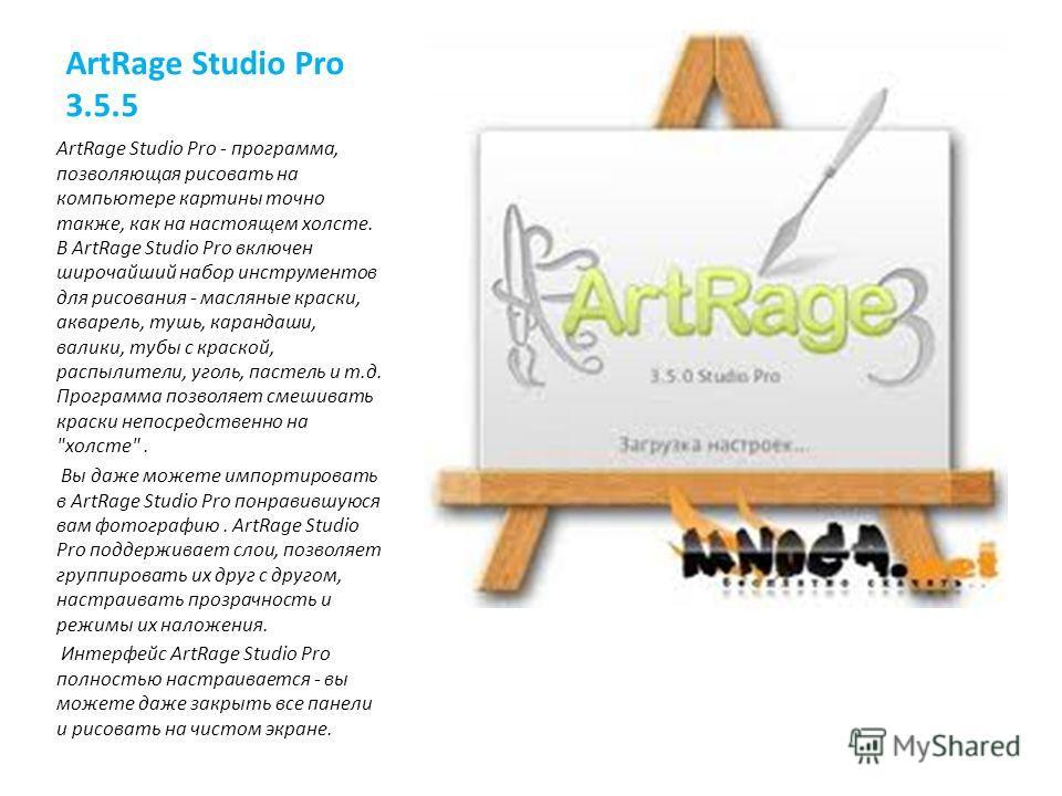 ArtRage Studio Pro 3.5.5 ArtRage Studio Pro - программа, позволяющая рисовать на компьютере картины точно также, как на настоящем холсте. В ArtRage Studio Pro включен широчайший набор инструментов для рисования - масляные краски, акварель, тушь, кара