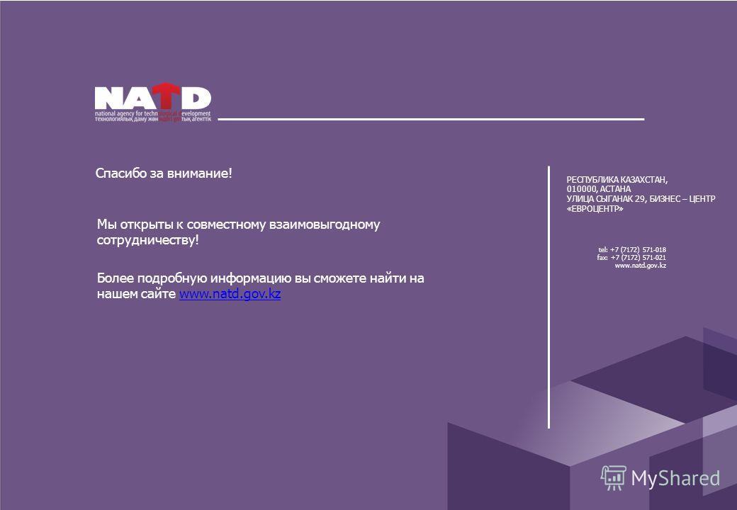 Спасибо за внимание! Мы открыты к совместному взаимовыгодному сотрудничеству! tel: +7 (7172) 571-018 fax: +7 (7172) 571-021 www.natd.gov.kz РЕСПУБЛИКА КАЗАХСТАН, 010000, АСТАНА УЛИЦА СЫГАНАК 29, БИЗНЕС – ЦЕНТР «ЕВРОЦЕНТР» Более подробную информацию в