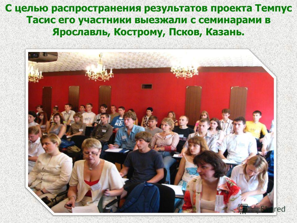 С целью распространения результатов проекта Темпус Тасис его участники выезжали с семинарами в Ярославль, Кострому, Псков, Казань.