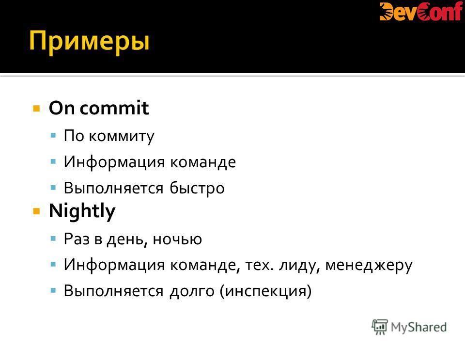 On commit По коммиту Информация команде Выполняется быстро Nightly Раз в день, ночью Информация команде, тех. лиду, менеджеру Выполняется долго (инспекция)