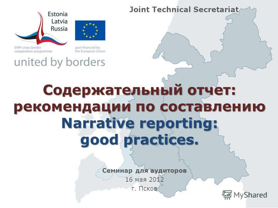 Содержательный отчет: рекомендации по составлению Narrative reporting: good practices. Семинар для аудиторов 16 мая 2012 г. Псков Joint Technical Secretariat