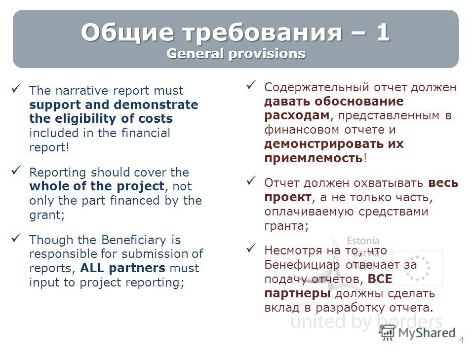 Общие требования – 1 General provisions The narrative report must support and demonstrate the eligibility of costs included in the financial report! Reporting should cover the whole of the project, not only the part financed by the grant; Though the