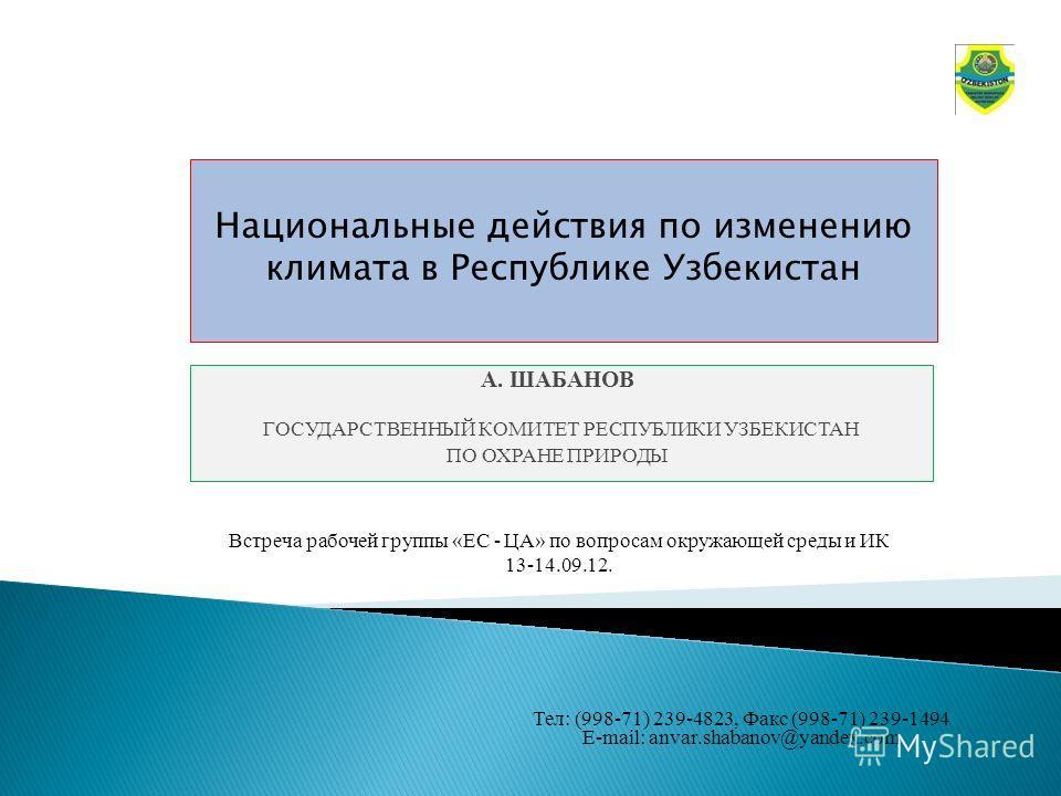 А. ШАБАНОВ ГОСУДАРСТВЕННЫЙ КОМИТЕТ РЕСПУБЛИКИ УЗБЕКИСТАН ПО ОХРАНЕ ПРИРОДЫ Национальные действия по изменению климата в Республике Узбекистан Тел: (998-71) 239-4823, Факс (998-71) 239-1494 E-mail: anvar.shabanov@yandex.com Встреча рабочей группы «ЕС