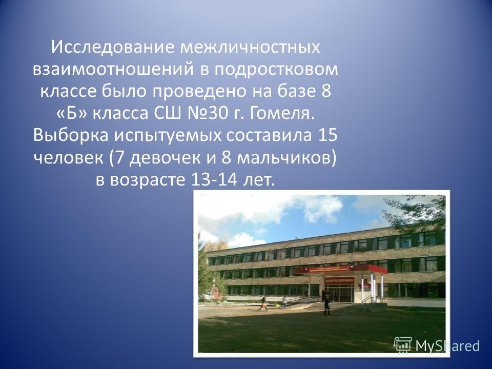 Исследование межличностных взаимоотношений в подростковом классе было проведено на базе 8 «Б» класса СШ 30 г. Гомеля. Выборка испытуемых составила 15 человек (7 девочек и 8 мальчиков) в возрасте 13-14 лет.