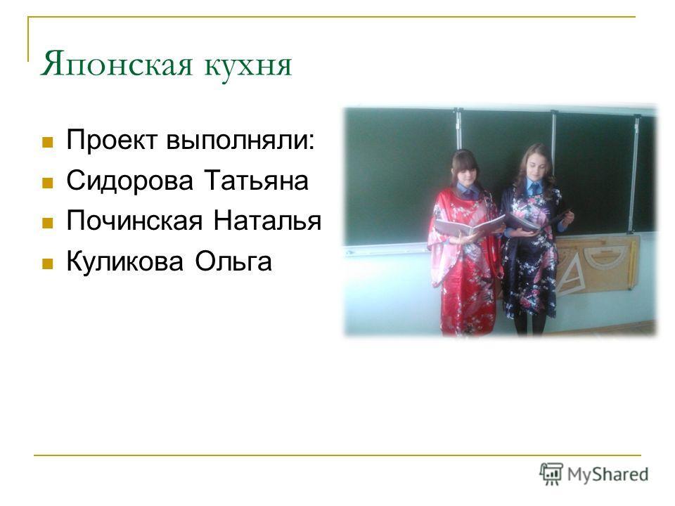 Японская кухня Проект выполняли: Сидорова Татьяна Починская Наталья Куликова Ольга