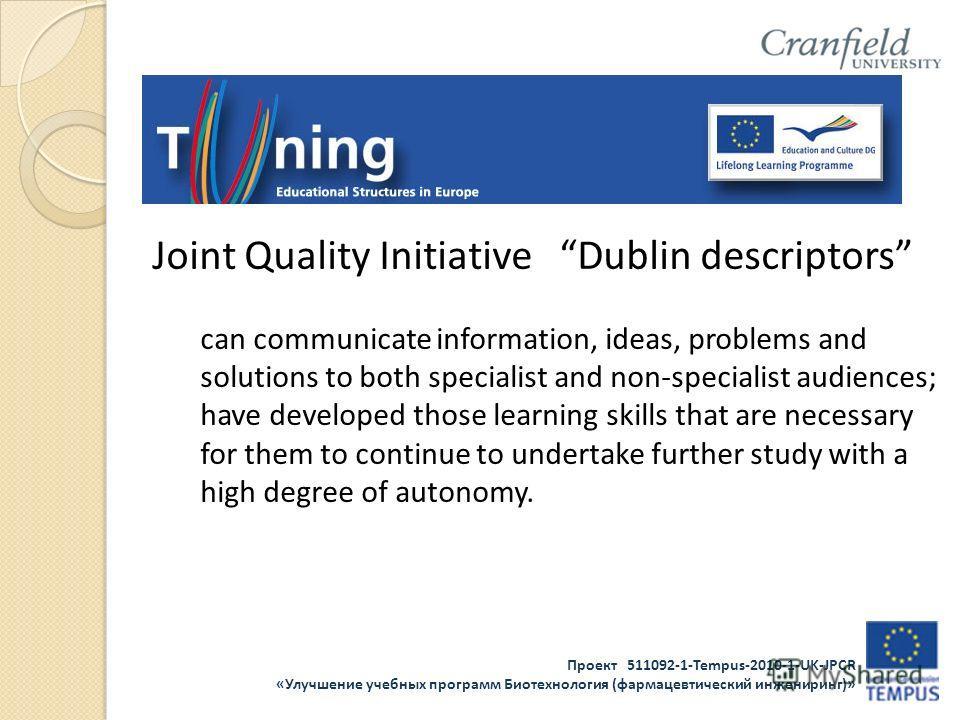 Проект 511092-1-Tempus-2010-1-UK-JPCR «Улучшение учебных программ Биотехнология (фармацевтический инжениринг)» Joint Quality Initiative Dublin descriptors can communicate information, ideas, problems and solutions to both specialist and non-specialis
