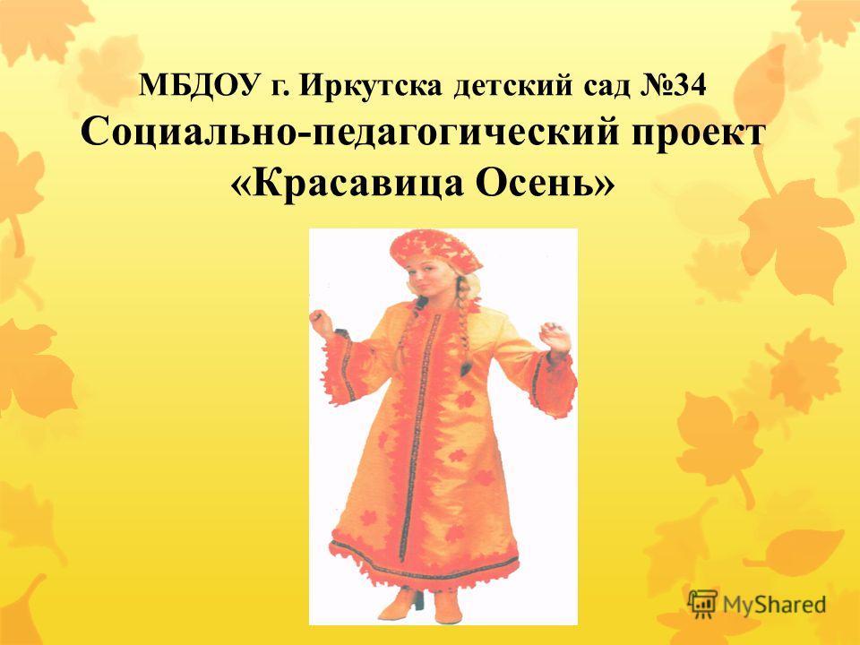 МБДОУ г. Иркутска детский сад 34 Социально-педагогический проект «Красавица Осень»