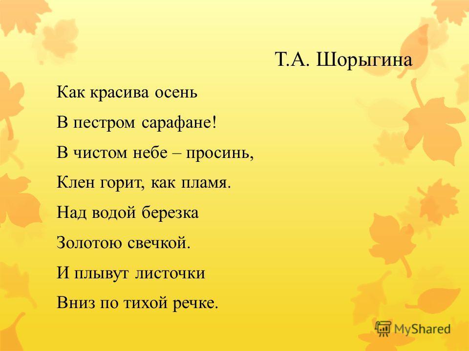 Т.А. Шорыгина Как красива осень В пестром сарафане! В чистом небе – просинь, Клен горит, как пламя. Над водой березка Золотою свечкой. И плывут листочки Вниз по тихой речке.