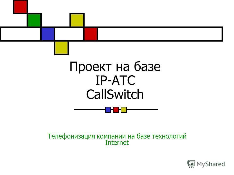 Проект на базе IP-АТС CallSwitch Телефонизация компании на базе технологий Internet