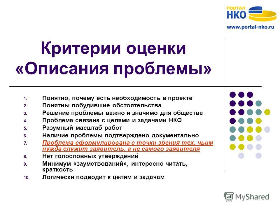 Критерии оценки «Описания проблемы» 1. Понятно, почему есть необходимость в проекте 2. Понятны побудившие обстоятельства 3. Решение проблемы важно и значимо для общества 4. Проблема связана с целями и задачами НКО 5. Разумный масштаб работ 6. Наличие
