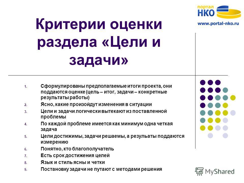 Критерии оценки раздела «Цели и задачи» 1. Сформулированы предполагаемые итоги проекта, они поддаются оценке (цель – итог, задачи – конкретные результаты работы) 2. Ясно, какие произойдут изменения в ситуации 3. Цели и задачи логически вытекают из по