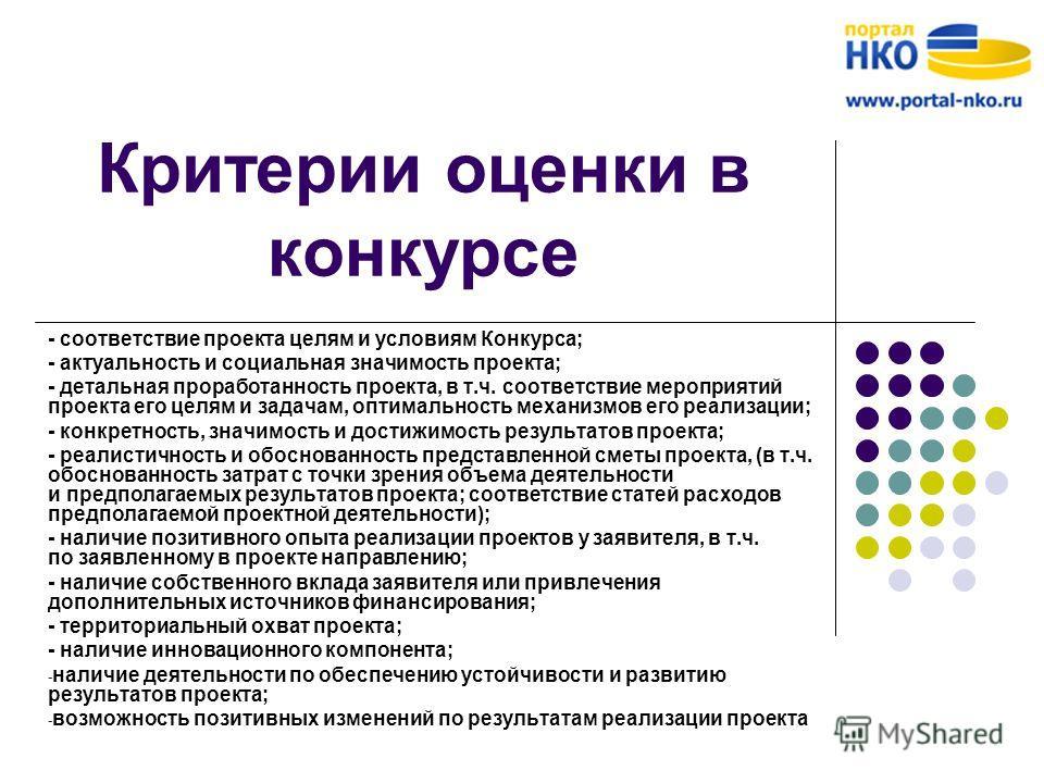 Критерии оценки в конкурсе - соответствие проекта целям и условиям Конкурса; - актуальность и социальная значимость проекта; - детальная проработанность проекта, в т.ч. соответствие мероприятий проекта его целям и задачам, оптимальность механизмов ег
