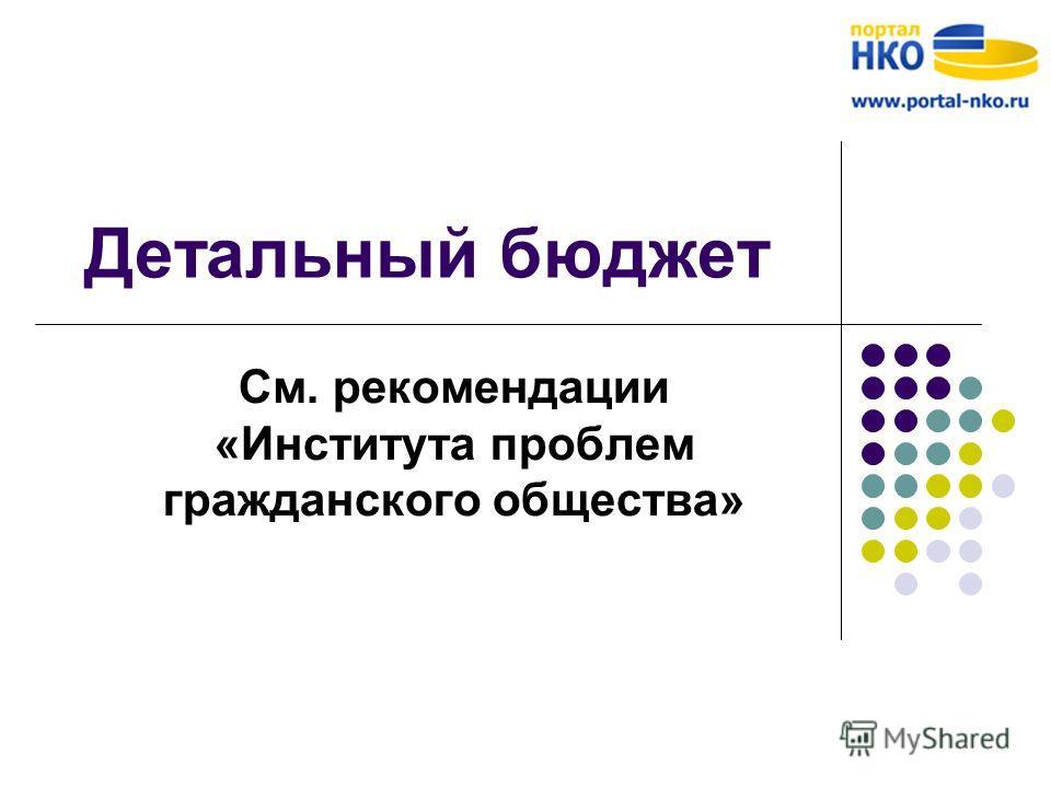 Детальный бюджет См. рекомендации «Института проблем гражданского общества»