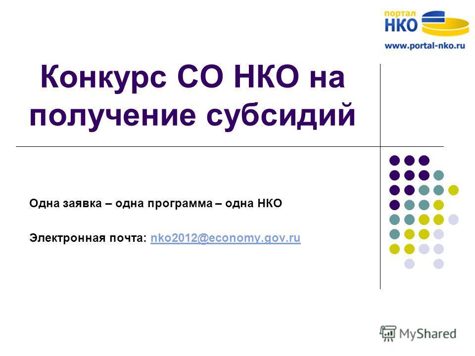 Конкурс СО НКО на получение субсидий Одна заявка – одна программа – одна НКО Электронная почта: nko2012@economy.gov.runko2012@economy.gov.ru