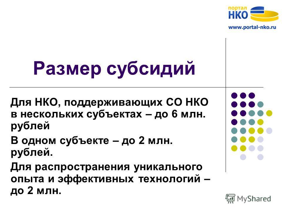 Размер субсидий Для НКО, поддерживающих СО НКО в нескольких субъектах – до 6 млн. рублей В одном субъекте – до 2 млн. рублей. Для распространения уникального опыта и эффективных технологий – до 2 млн.