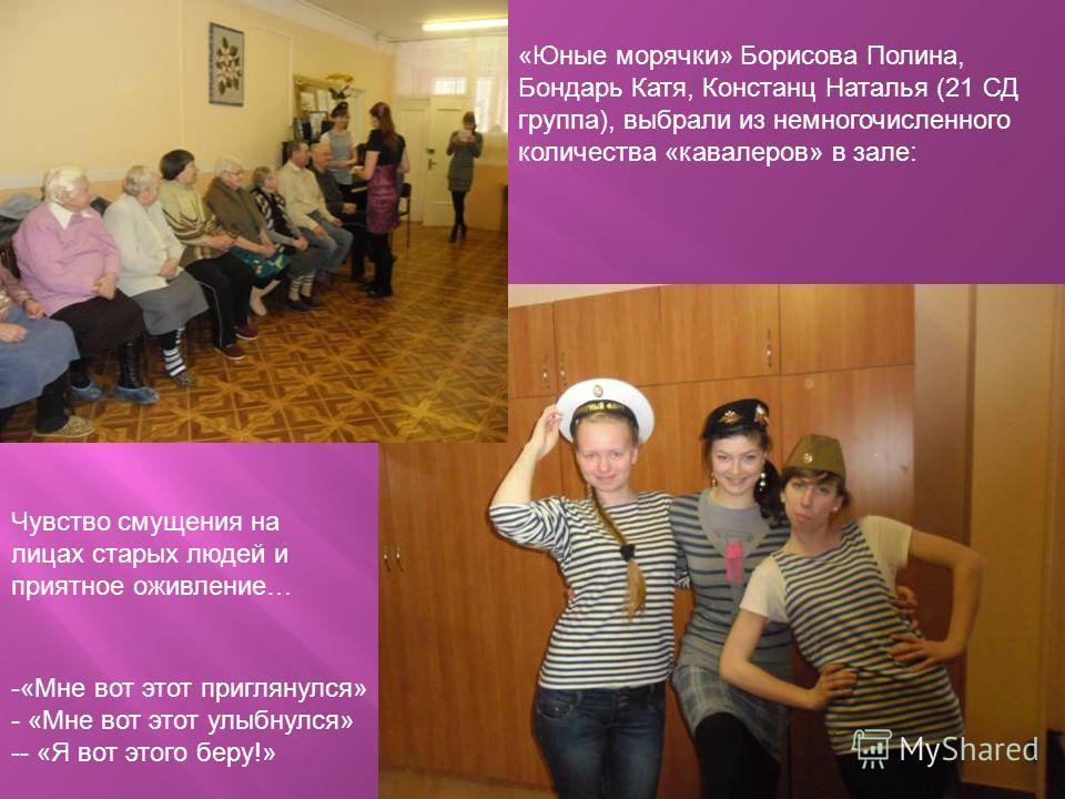 «Юные морячки» Борисова Полина, Бондарь Катя, Констанц Наталья (21 СД группа), выбрали из немногочисленного количества «кавалеров» в зале: -«Мне вот этот приглянулся» - «Мне вот этот улыбнулся» -- «Я вот этого беру!» Чувство смущения на лицах старых