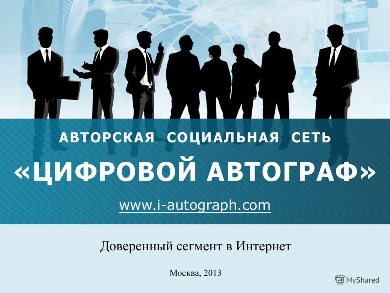 Авторская социальная сеть «Цифровой автограф» www.i-autograph.com www.i-autograph.com доверенный сегмент в Интернет Москва, 2013