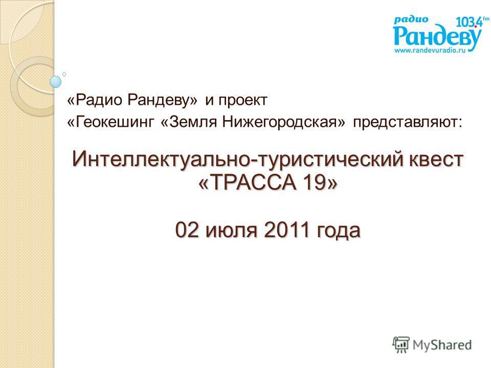 Интеллектуально-туристический квест «ТРАССА 19» 02 июля 2011 года «Радио Рандеву» и проект «Геокешинг «Земля Нижегородская» представляют: