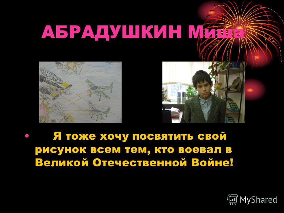АБРАДУШКИН Миша Я тоже хочу посвятить свой рисунок всем тем, кто воевал в Великой Отечественной Войне!