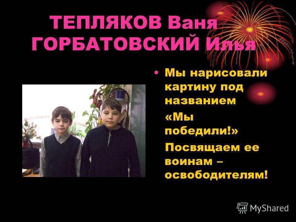 ТЕПЛЯКОВ Ваня ГОРБАТОВСКИЙ Илья Мы нарисовали картину под названием «Мы победили!» Посвящаем ее воинам – освободителям!