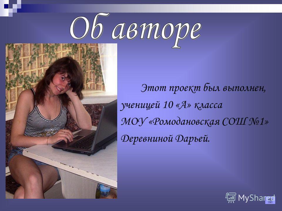 Этот проект был выполнен, ученицей 10 «А» класса МОУ «Ромодановская СОШ 1» Деревниной Дарьей.