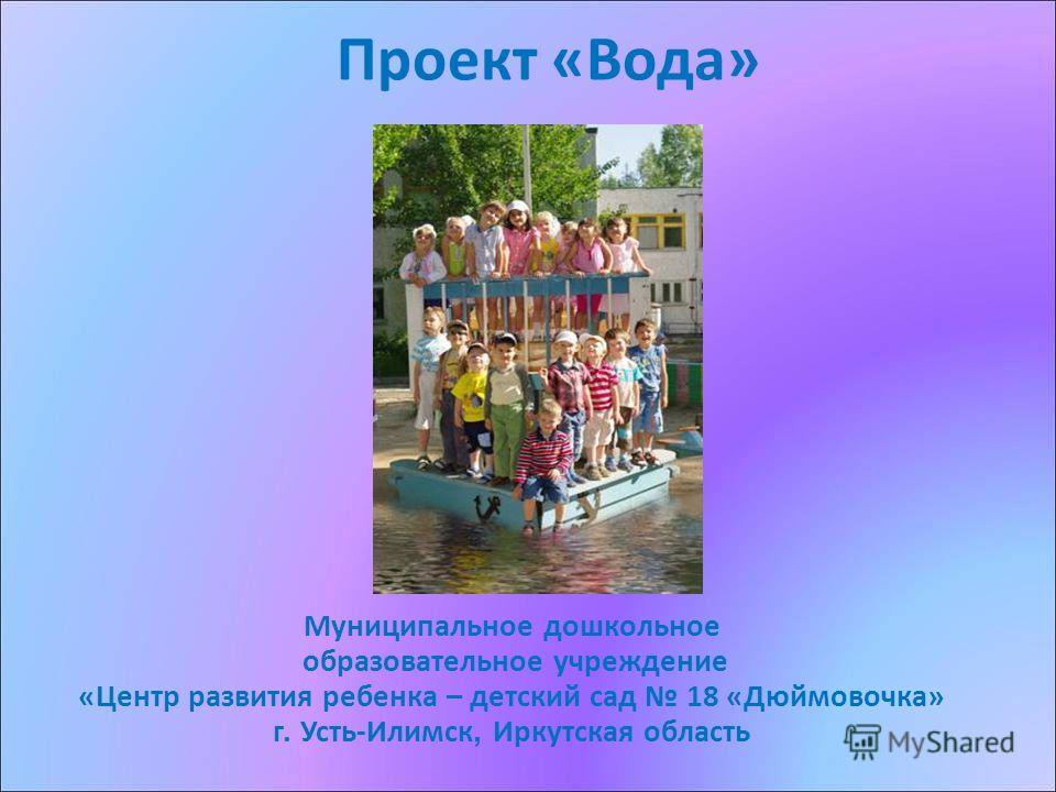 Проект «Вода» Муниципальное дошкольное образовательное учреждение «Центр развития ребенка – детский сад 18 «Дюймовочка» г. Усть-Илимск, Иркутская область