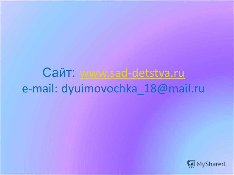 Сайт: www.sad-detstva.ru e-mail: dyuimovochka_18@mail.ru www.sad-detstva.ru
