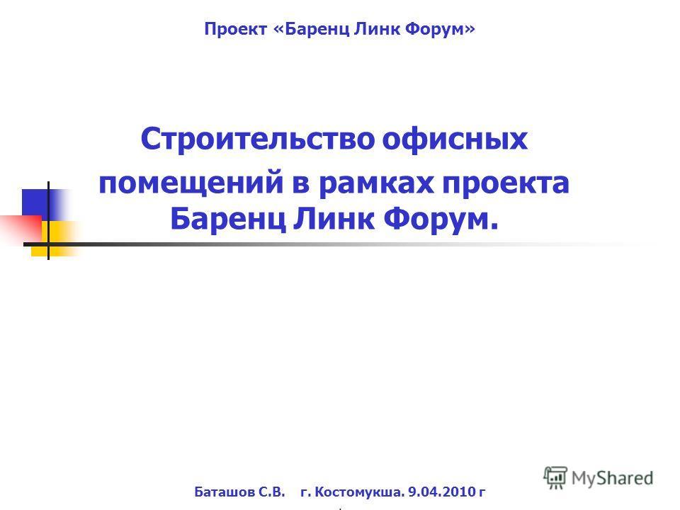 Строительство офисных помещений в рамках проекта Баренц Линк Форум. Баташов С.В. г. Костомукша. 9.04.2010 г. Проект «Баренц Линк Форум»