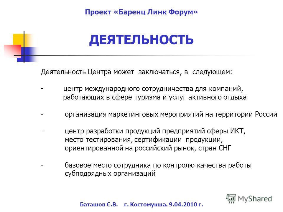 Баташов С.В. г. Костомукша. 9.04.2010 г. Проект «Баренц Линк Форум» Деятельность Центра может заключаться, в следующем: - центр международного сотрудничества для компаний, работающих в сфере туризма и услуг активного отдыха -организация маркетинговых
