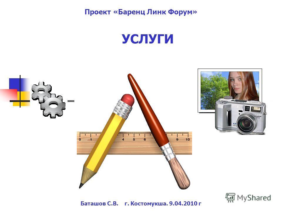 Баташов С.В. г. Костомукша. 9.04.2010 г Проект «Баренц Линк Форум» УСЛУГИ