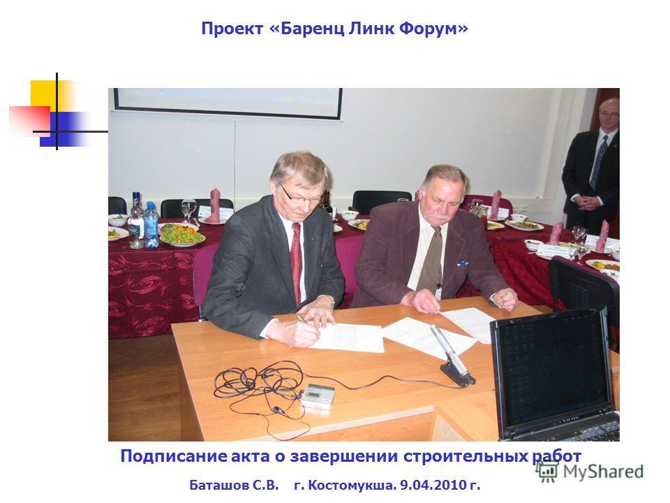 Баташов С.В. г. Костомукша. 9.04.2010 г. Проект «Баренц Линк Форум» Подписание акта о завершении строительных работ