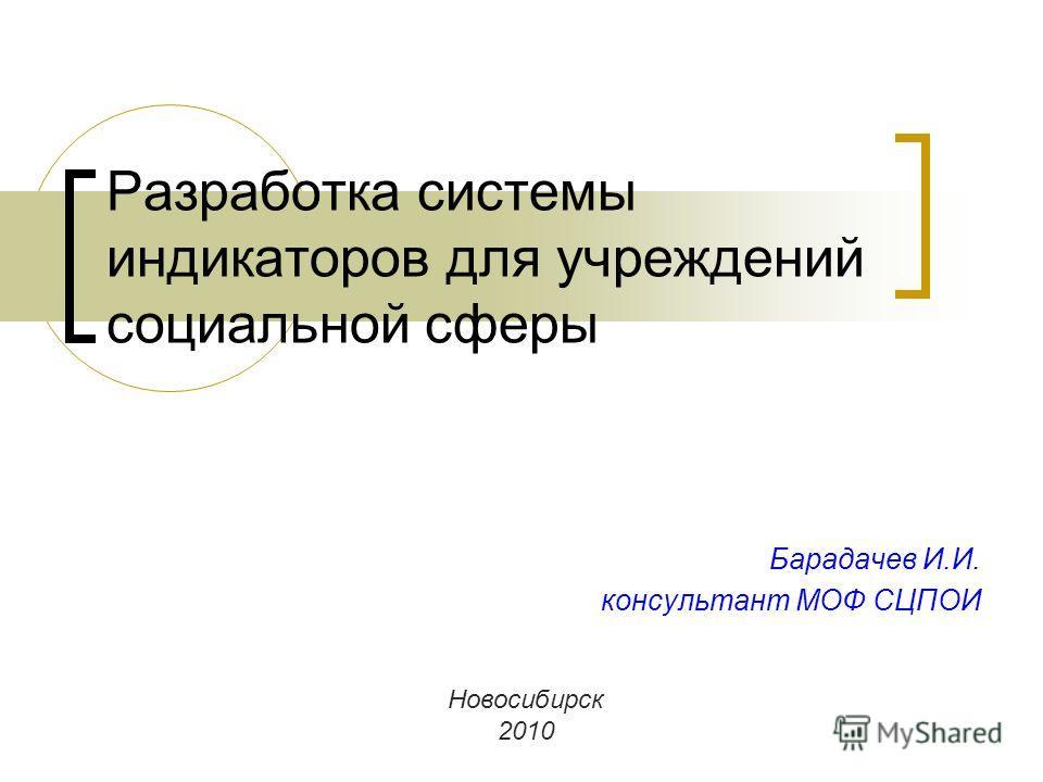 Разработка системы индикаторов для учреждений социальной сферы Барадачев И.И. консультант МОФ СЦПОИ Новосибирск 2010