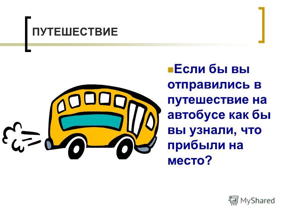 ПУТЕШЕСТВИЕ Если бы вы отправились в путешествие на автобусе как бы вы узнали, что прибыли на место?
