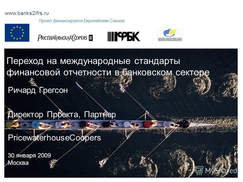 www.banks2ifrs.ru Переход на международные стандарты финансовой отчетности в банковском секторе Ричард Грегсон Директор Проекта, Партнер PricewaterhouseCoopers 30 января 2009 Москва Проект финансируется Европейским Союзом