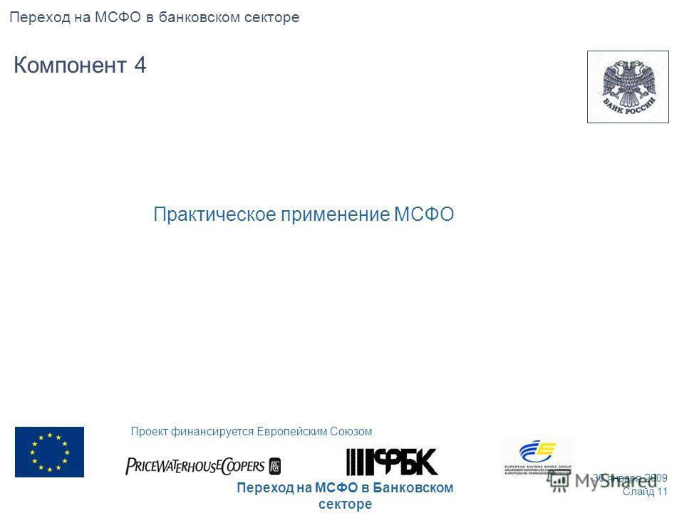 Практическое применение МСФO Компонент 4 Слайд 11 30 января 2009 Проект финансируется Европейским Союзом Переход на МСФО в Банковском секторе Переход на МСФО в банковском секторе