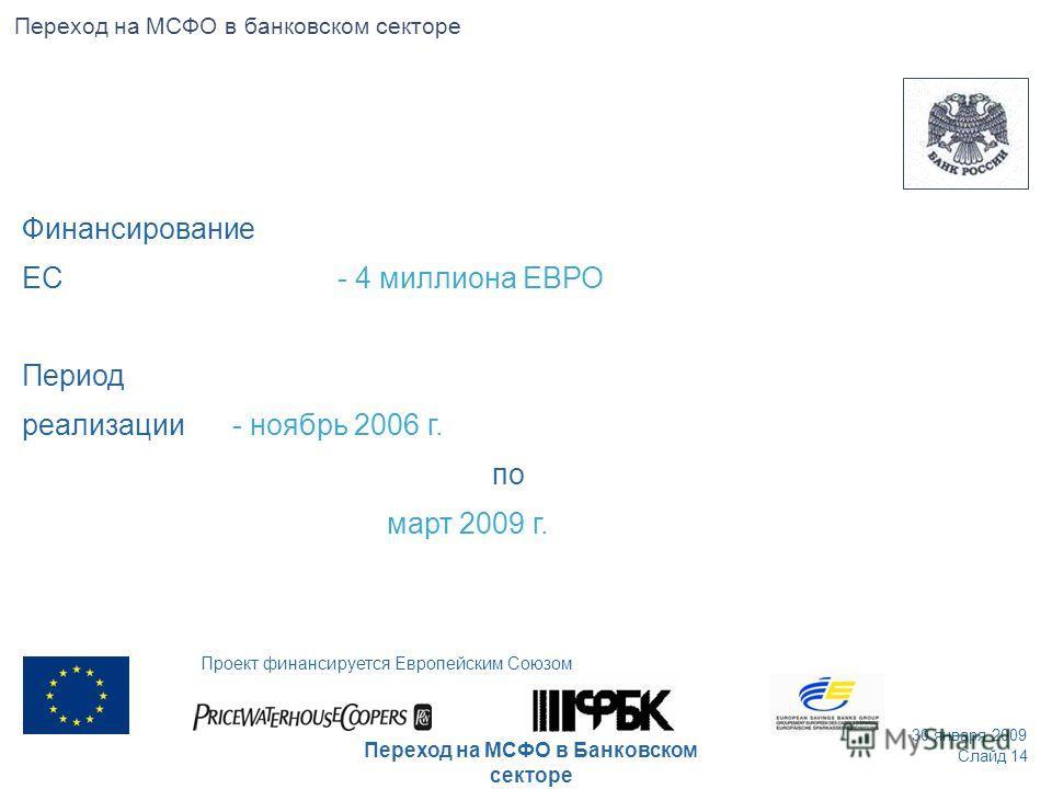 Финансирование ЕС - 4 миллиона ЕВРО Период реализации- ноябрь 2006 г. по март 2009 г. Слайд 14 30 января 2009 Проект финансируется Европейским Союзом Переход на МСФО в Банковском секторе Переход на МСФО в банковском секторе
