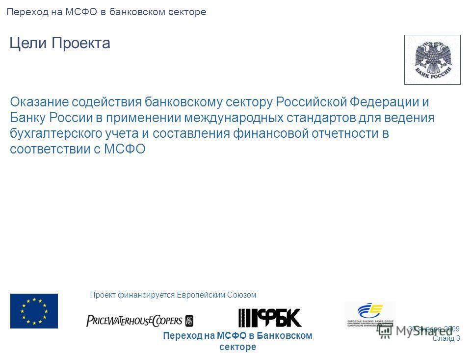 Оказание содействия банковскому сектору Российской Федерации и Банку России в применении международных стандартов для ведения бухгалтерского учета и составления финансовой отчетности в соответствии с МСФО Слайд 3 30 января 2009 Проект финансируется Е