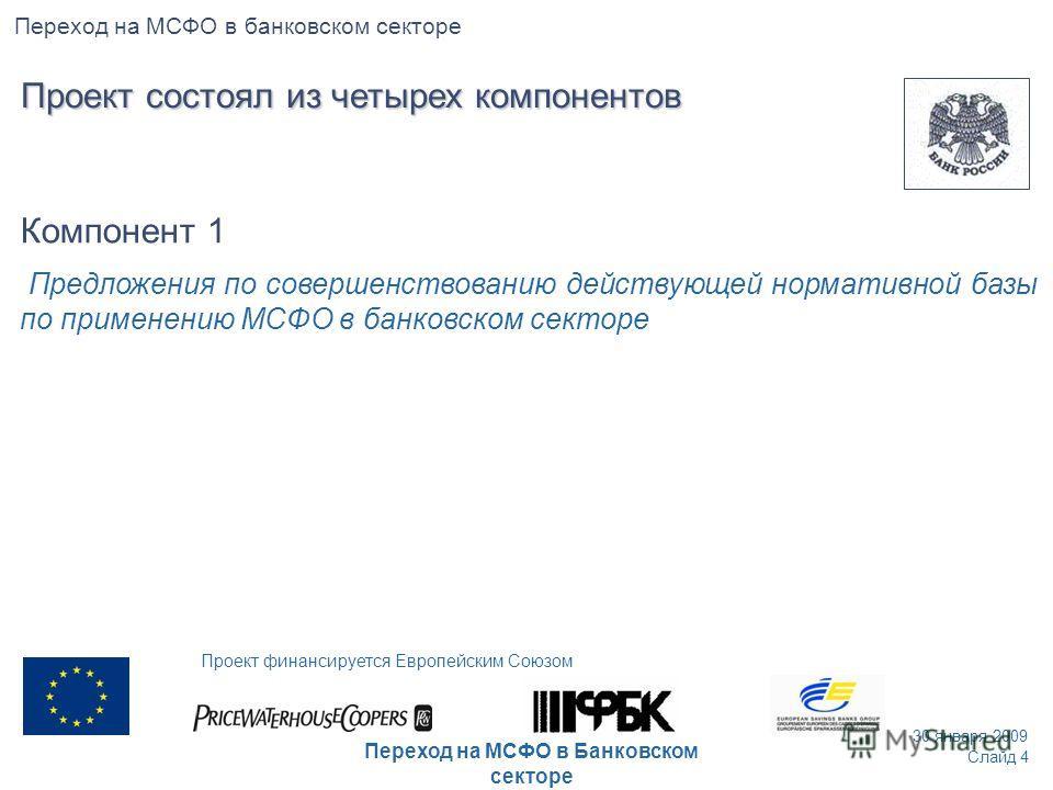 Компонент 1 Предложения по совершенствованию действующей нормативной базы по применению МСФО в банковском секторе Слайд 4 30 января 2009 Проект финансируется Европейским Союзом Переход на МСФО в Банковском секторе Переход на МСФО в банковском секторе